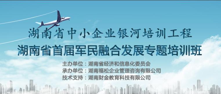 湖南省中小企业银河培训工程 丨湖南省首届军民融合发展专题培训班